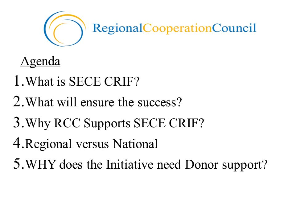 Agenda 1. What is SECE CRIF? 2. What will ensure the success? 3. Why RCC Supports SECE CRIF? 4. Regional versus National 5. WHY does the Initiative ne