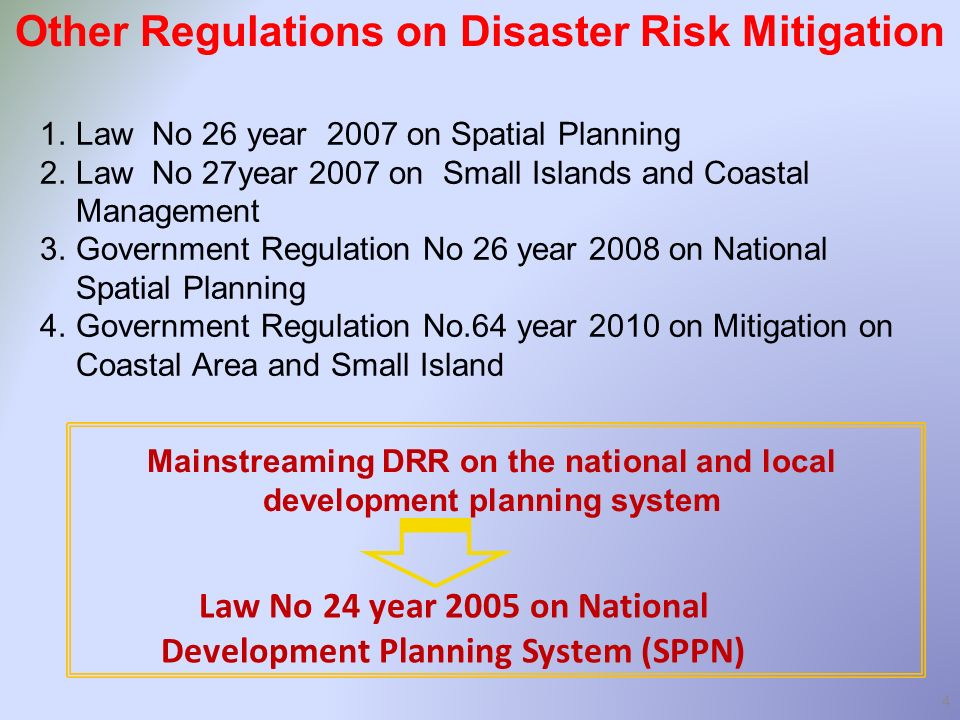 4 1.Law No 26 year 2007 on Spatial Planning 2.Law No 27year 2007 on Small Islands and Coastal Management 3.Government Regulation No 26 year 2008 on National Spatial Planning 4.Government Regulation No.64 year 2010 on Mitigation on Coastal Area and Small Island Mainstreaming DRR on the national and local development planning system Law No 24 year 2005 on National Development Planning System (SPPN) Other Regulations on Disaster Risk Mitigation