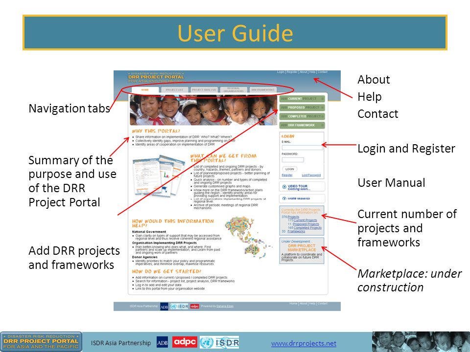 ISDR Asia Partnership   User Guide Navigation tabs Summary of the purpose and use of the DRR Project Portal Add DRR projects and frameworks About Help Contact Login and Register User Manual Current number of projects and frameworks Marketplace: under construction