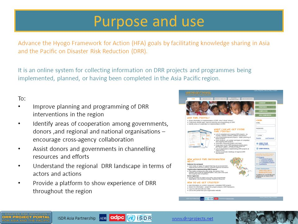ISDR Asia Partnership www.drrprojects.net How it can be used OrganisationsDonorsNational Governments Plan better – know who is doing what, where Find partners; scale up implementation or share knowledge Learn from past and ongoing DRR projects and programmes Identify gaps and determine priorities Minimise overlap and maximise resources Identify potential implementing organisations Understand types of support available and regional DRR landscape Identify potential donors Find organisations with experience/expertise in addressing certain hazards or working in certain countries/areas Identify potential donors and implementing organisations