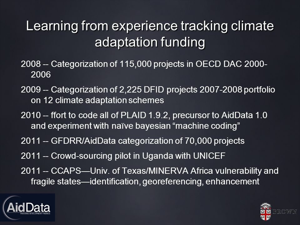 Learning from experience tracking climate adaptation funding 2008 -- Categorization of 115,000 projects in OECD DAC 2000- 2006 2009 -- Categorization of 2,225 DFID projects 2007-2008 portfolio on 12 climate adaptation schemes 2010 -- ffort to code all of PLAID 1.9.2, precursor to AidData 1.0 and experiment with naïve bayesian machine coding 2011 -- GFDRR/AidData categorization of 70,000 projects 2011 -- Crowd-sourcing pilot in Uganda with UNICEF 2011 -- CCAPSUniv.