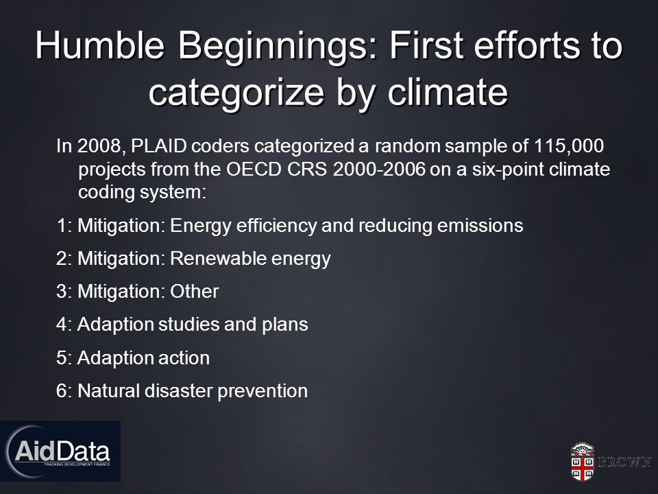 Humble Beginnings: First efforts to categorize by climate In 2008, PLAID coders categorized a random sample of 115,000 projects from the OECD CRS 2000-2006 on a six-point climate coding system: 1: Mitigation: Energy efficiency and reducing emissions 2: Mitigation: Renewable energy 3: Mitigation: Other 4: Adaption studies and plans 5: Adaption action 6: Natural disaster prevention