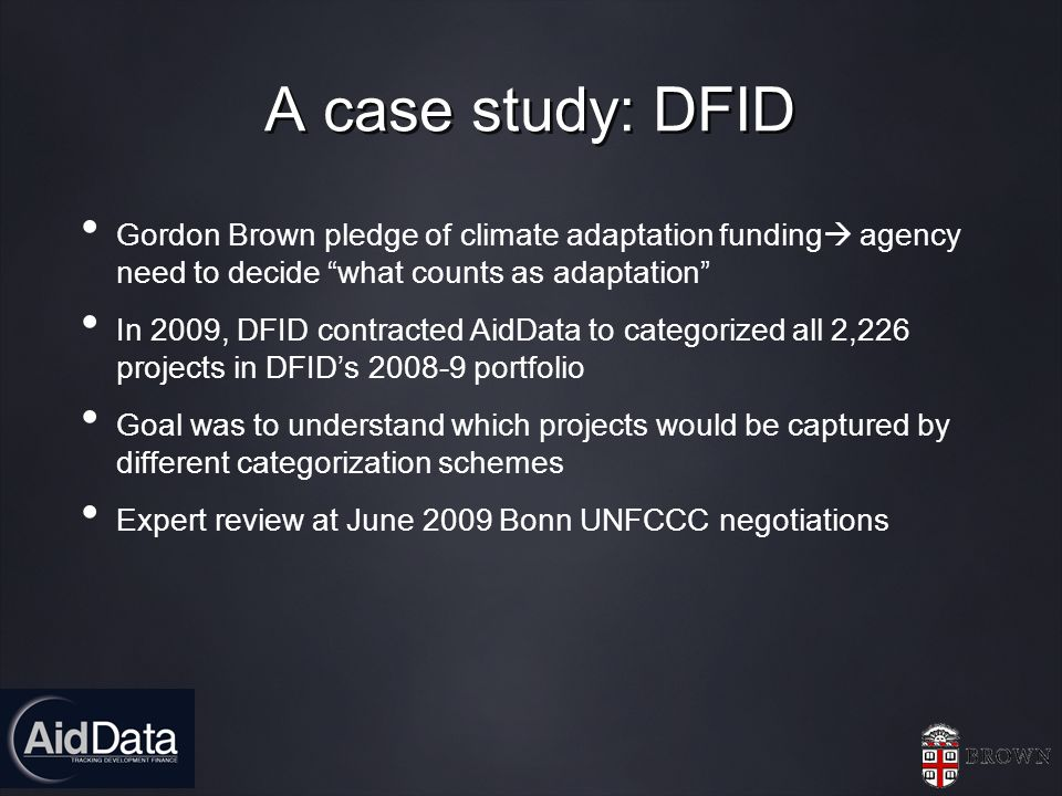 A case study: DFID Gordon Brown pledge of climate adaptation funding agency need to decide what counts as adaptation In 2009, DFID contracted AidData to categorized all 2,226 projects in DFIDs 2008-9 portfolio Goal was to understand which projects would be captured by different categorization schemes Expert review at June 2009 Bonn UNFCCC negotiations