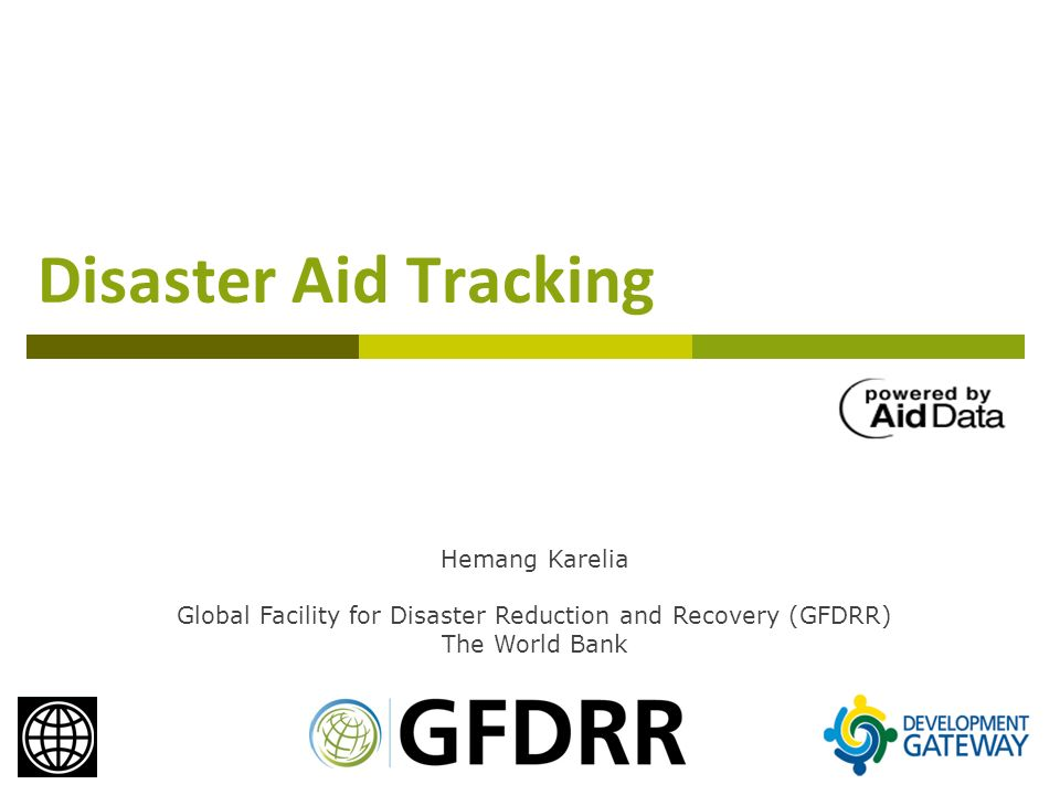 Disaster Aid Tracking Hemang Karelia Global Facility for Disaster Reduction and Recovery (GFDRR) The World Bank