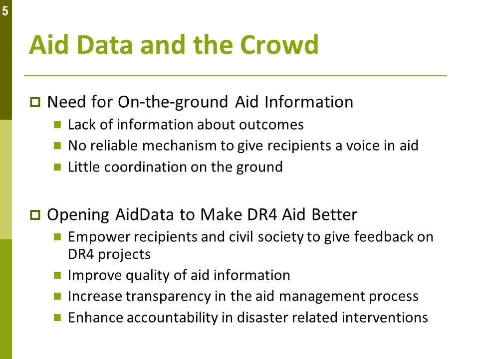 Aid Data and the Crowd Need for On-the-ground Aid Information Lack of information about outcomes No reliable mechanism to give recipients a voice in aid Little coordination on the ground Opening AidData to Make DR4 Aid Better Empower recipients and civil society to give feedback on DR4 projects Improve quality of aid information Increase transparency in the aid management process Enhance accountability in disaster related interventions 5