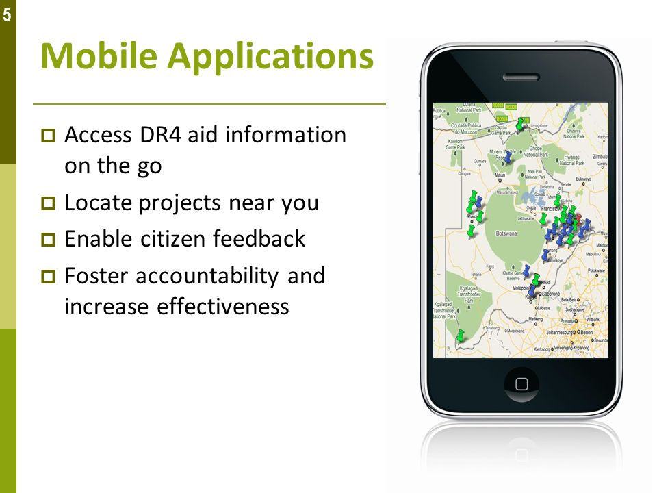 Mobile Applications Access DR4 aid information on the go Locate projects near you Enable citizen feedback Foster accountability and increase effective