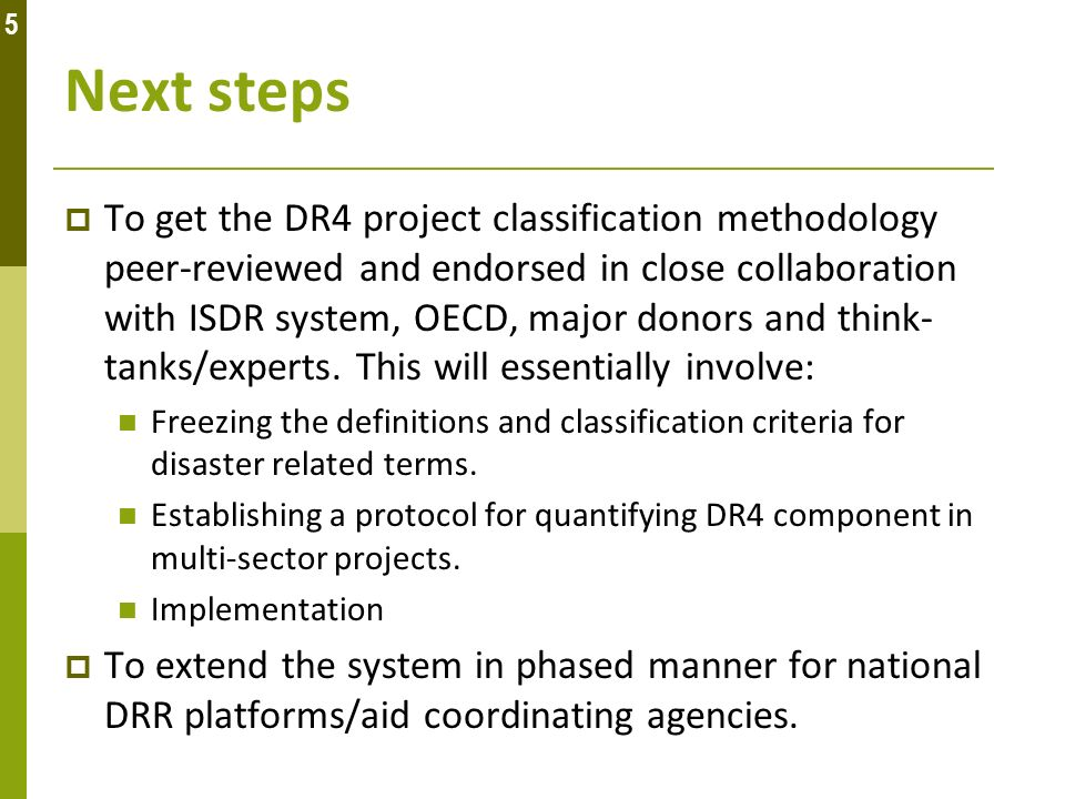 Next steps To get the DR4 project classification methodology peer-reviewed and endorsed in close collaboration with ISDR system, OECD, major donors an