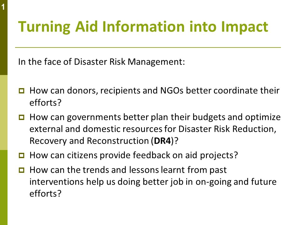 Turning Aid Information into Impact In the face of Disaster Risk Management: How can donors, recipients and NGOs better coordinate their efforts? How