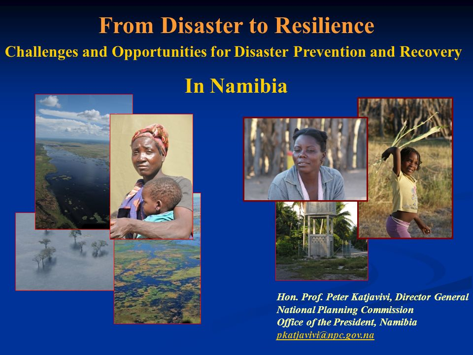 From Disaster to Resilience Challenges and Opportunities for Disaster Prevention and Recovery In Namibia Hon. Prof. Peter Katjavivi, Director General