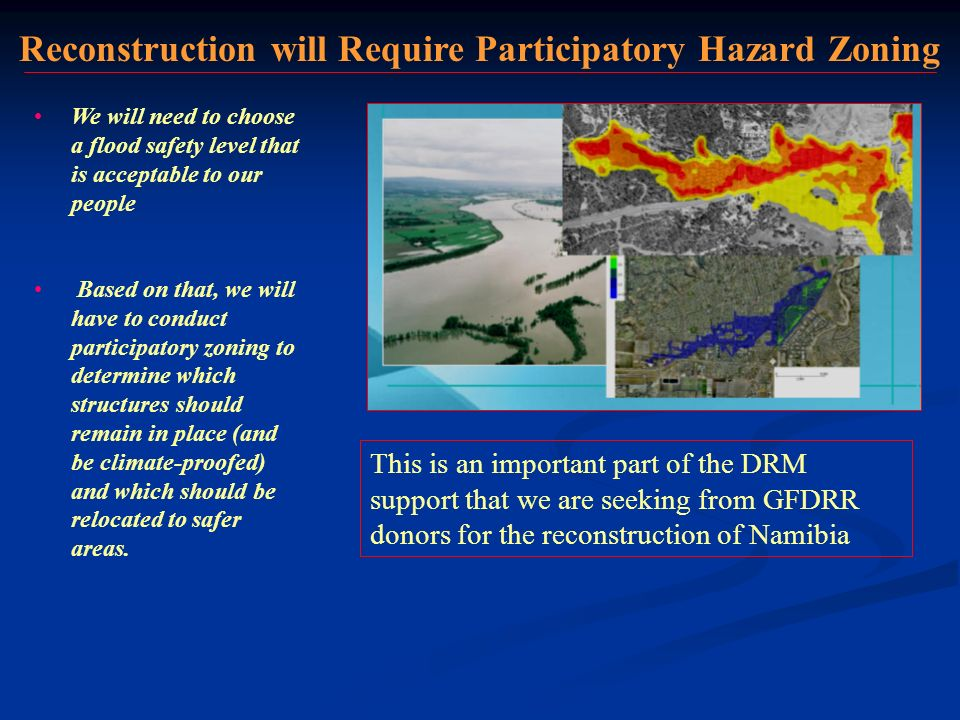 Reconstruction will Require Participatory Hazard Zoning We will need to choose a flood safety level that is acceptable to our people Based on that, we will have to conduct participatory zoning to determine which structures should remain in place (and be climate-proofed) and which should be relocated to safer areas.