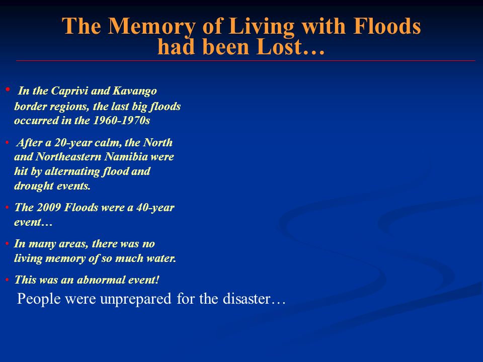 The Memory of Living with Floods had been Lost… In the Caprivi and Kavango border regions, the last big floods occurred in the 1960-1970s After a 20-year calm, the North and Northeastern Namibia were hit by alternating flood and drought events.