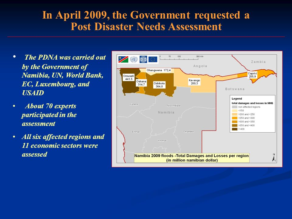 In April 2009, the Government requested a Post Disaster Needs Assessment The PDNA was carried out by the Government of Namibia, UN, World Bank, EC, Luxembourg, and USAID About 70 experts participated in the assessment All six affected regions and 11 economic sectors were assessed
