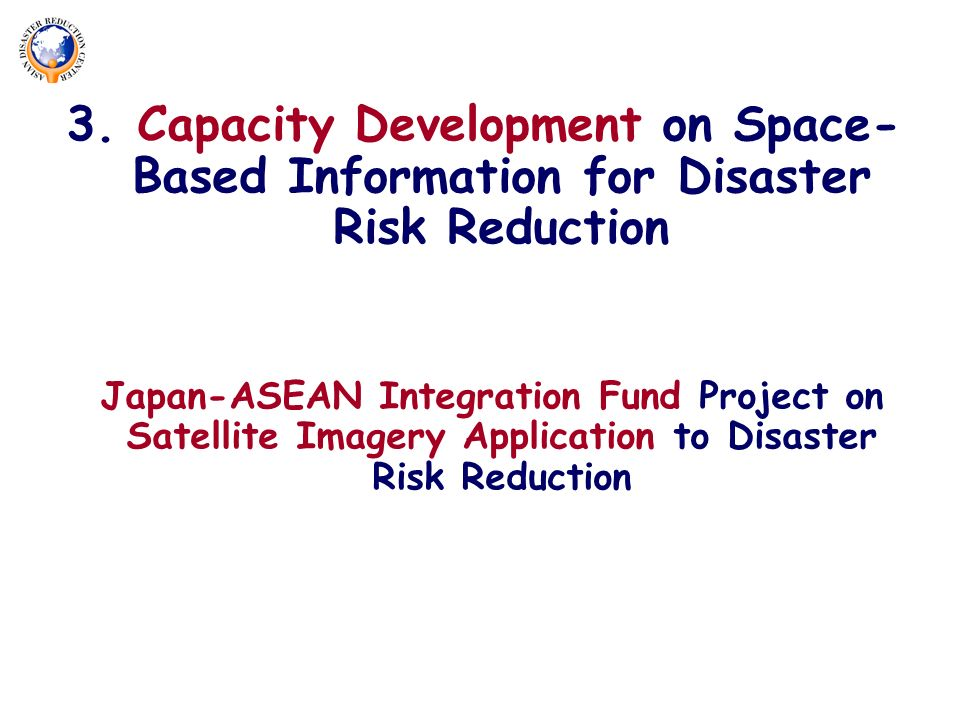 3. Capacity Development on Space- Based Information for Disaster Risk Reduction Japan-ASEAN Integration Fund Project on Satellite Imagery Application