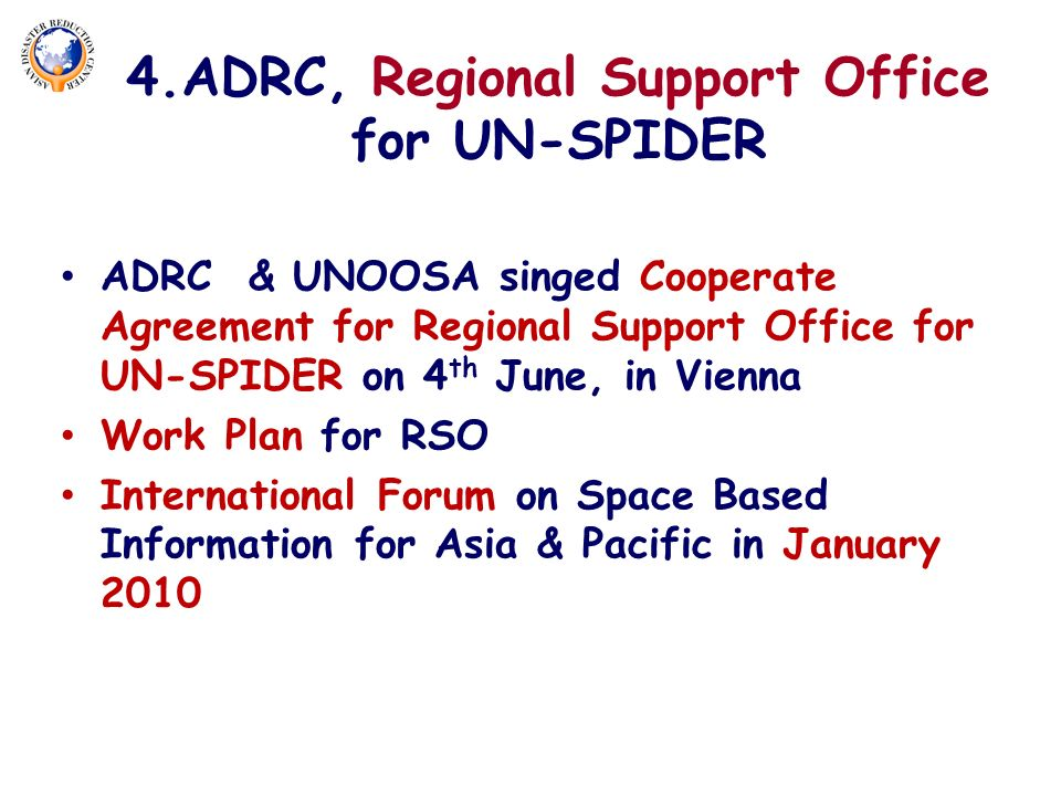 4.ADRC, Regional Support Office for UN-SPIDER ADRC & UNOOSA singed Cooperate Agreement for Regional Support Office for UN-SPIDER on 4 th June, in Vienna Work Plan for RSO International Forum on Space Based Information for Asia & Pacific in January 2010