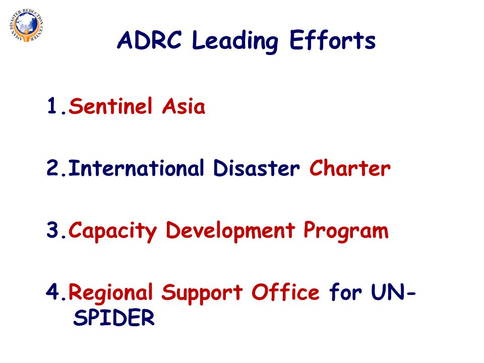 1.Sentinel Asia 2.International Disaster Charter 3.Capacity Development Program 4.Regional Support Office for UN- SPIDER ADRC Leading Efforts