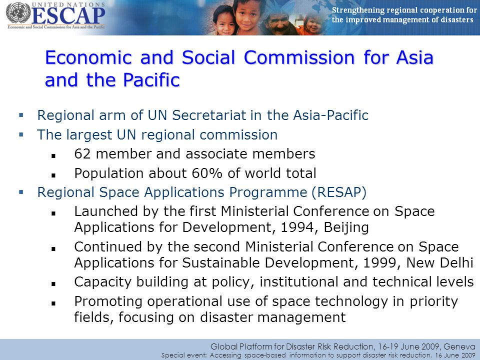 Global Platform for Disaster Risk Reduction, June 2009, Geneva Special event: Accessing space-based information to support disaster risk reduction, 16 June 2009 Regional arm of UN Secretariat in the Asia-Pacific The largest UN regional commission 62 member and associate members Population about 60% of world total Regional Space Applications Programme (RESAP) Launched by the first Ministerial Conference on Space Applications for Development, 1994, Beijing Continued by the second Ministerial Conference on Space Applications for Sustainable Development, 1999, New Delhi Capacity building at policy, institutional and technical levels Promoting operational use of space technology in priority fields, focusing on disaster management Economic and Social Commission for Asia and the Pacific