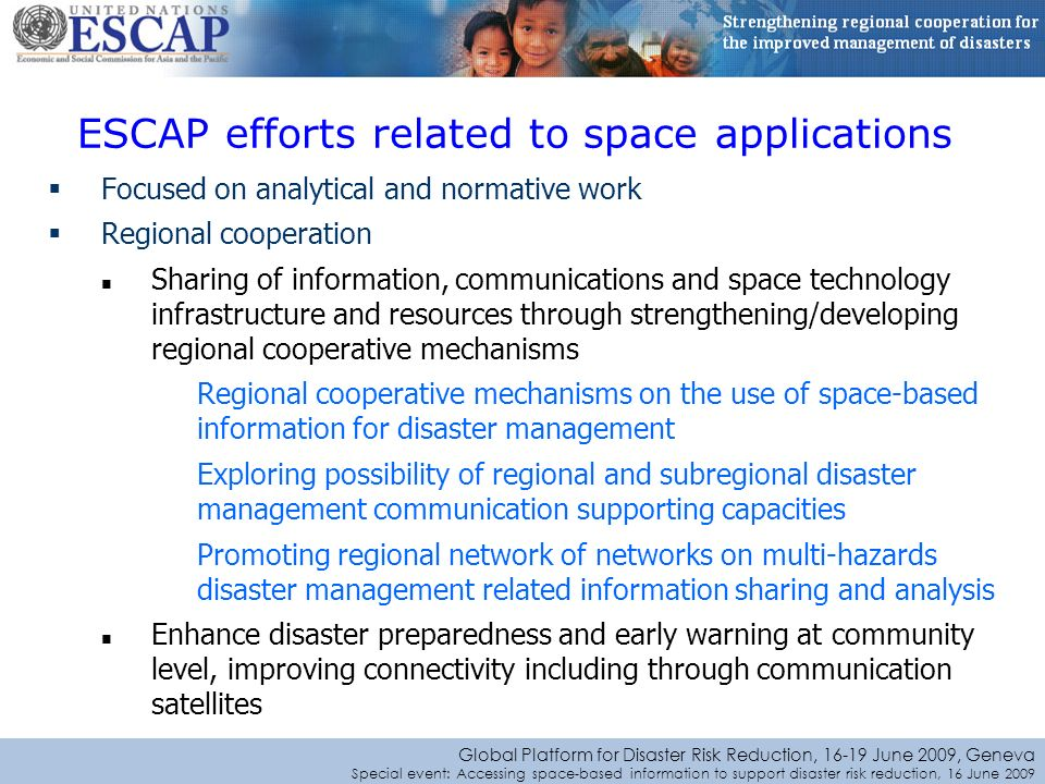 Global Platform for Disaster Risk Reduction, June 2009, Geneva Special event: Accessing space-based information to support disaster risk reduction, 16 June 2009 Focused on analytical and normative work Regional cooperation Sharing of information, communications and space technology infrastructure and resources through strengthening/developing regional cooperative mechanisms Regional cooperative mechanisms on the use of space-based information for disaster management Exploring possibility of regional and subregional disaster management communication supporting capacities Promoting regional network of networks on multi-hazards disaster management related information sharing and analysis Enhance disaster preparedness and early warning at community level, improving connectivity including through communication satellites ESCAP efforts related to space applications