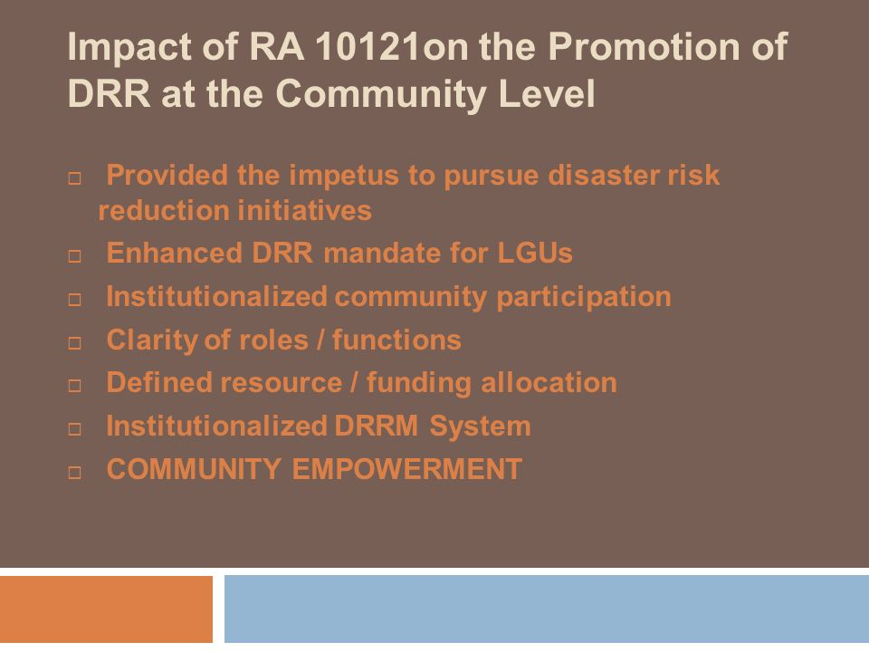 Impact of RA 10121on the Promotion of DRR at the Community Level Provided the impetus to pursue disaster risk reduction initiatives Enhanced DRR manda