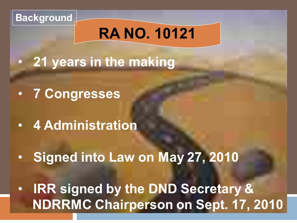 RA NO. 10121 21 years in the making 7 Congresses 4 Administration Signed into Law on May 27, 2010 IRR signed by the DND Secretary & NDRRMC Chairperson