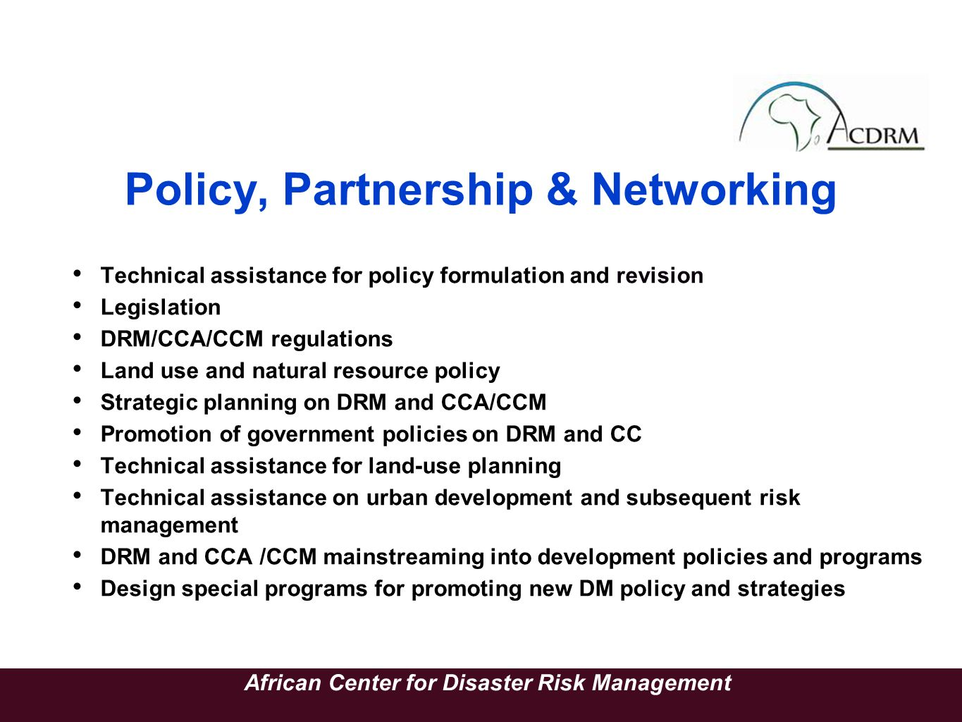 Policy, Partnership & Networking Technical assistance for policy formulation and revision Legislation DRM/CCA/CCM regulations Land use and natural res