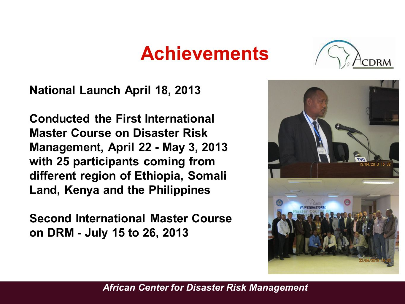 Achievements African Center for Disaster Risk Management National Launch April 18, 2013 Conducted the First International Master Course on Disaster Ri