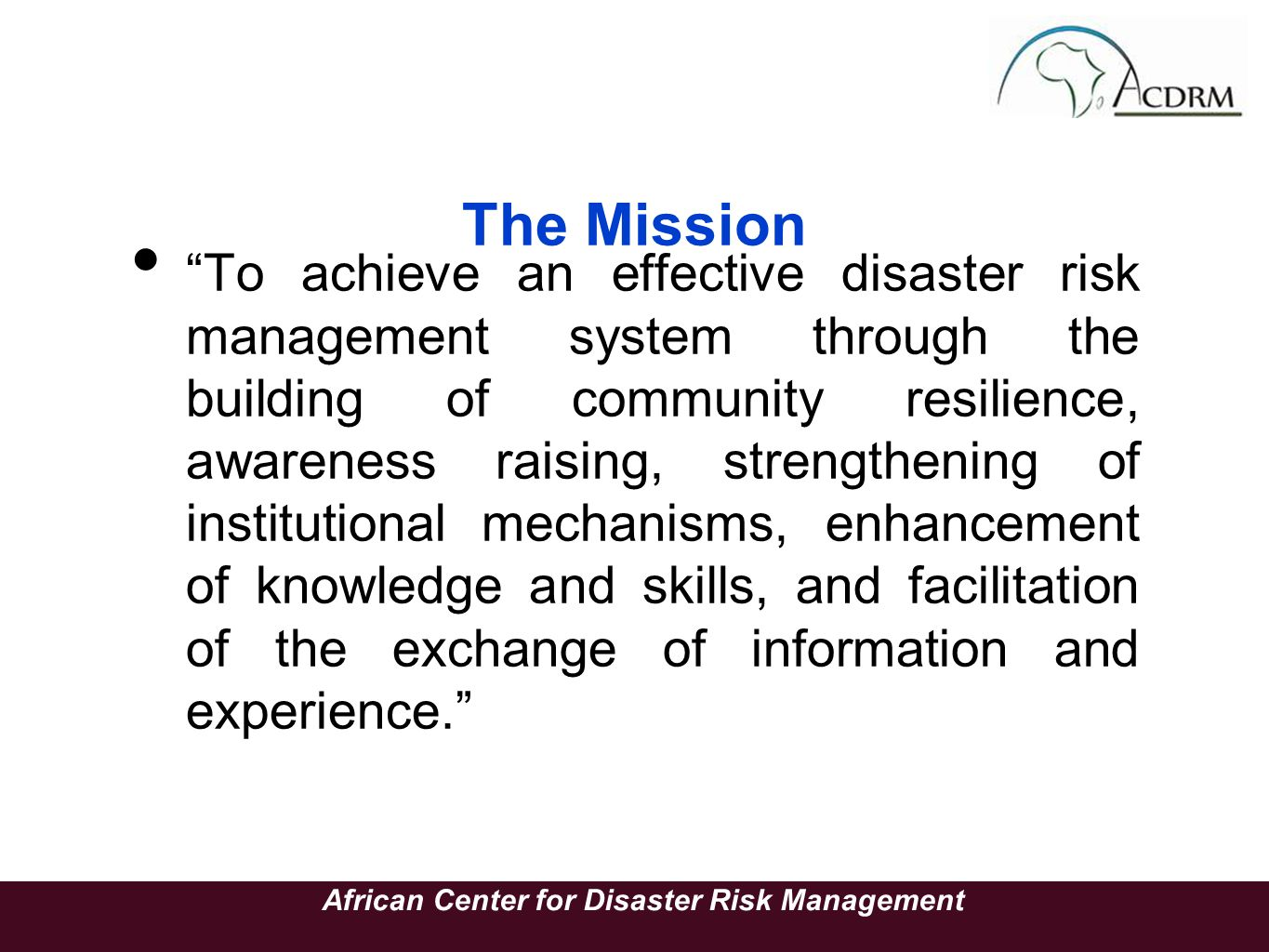 The Mission To achieve an effective disaster risk management system through the building of community resilience, awareness raising, strengthening of institutional mechanisms, enhancement of knowledge and skills, and facilitation of the exchange of information and experience.