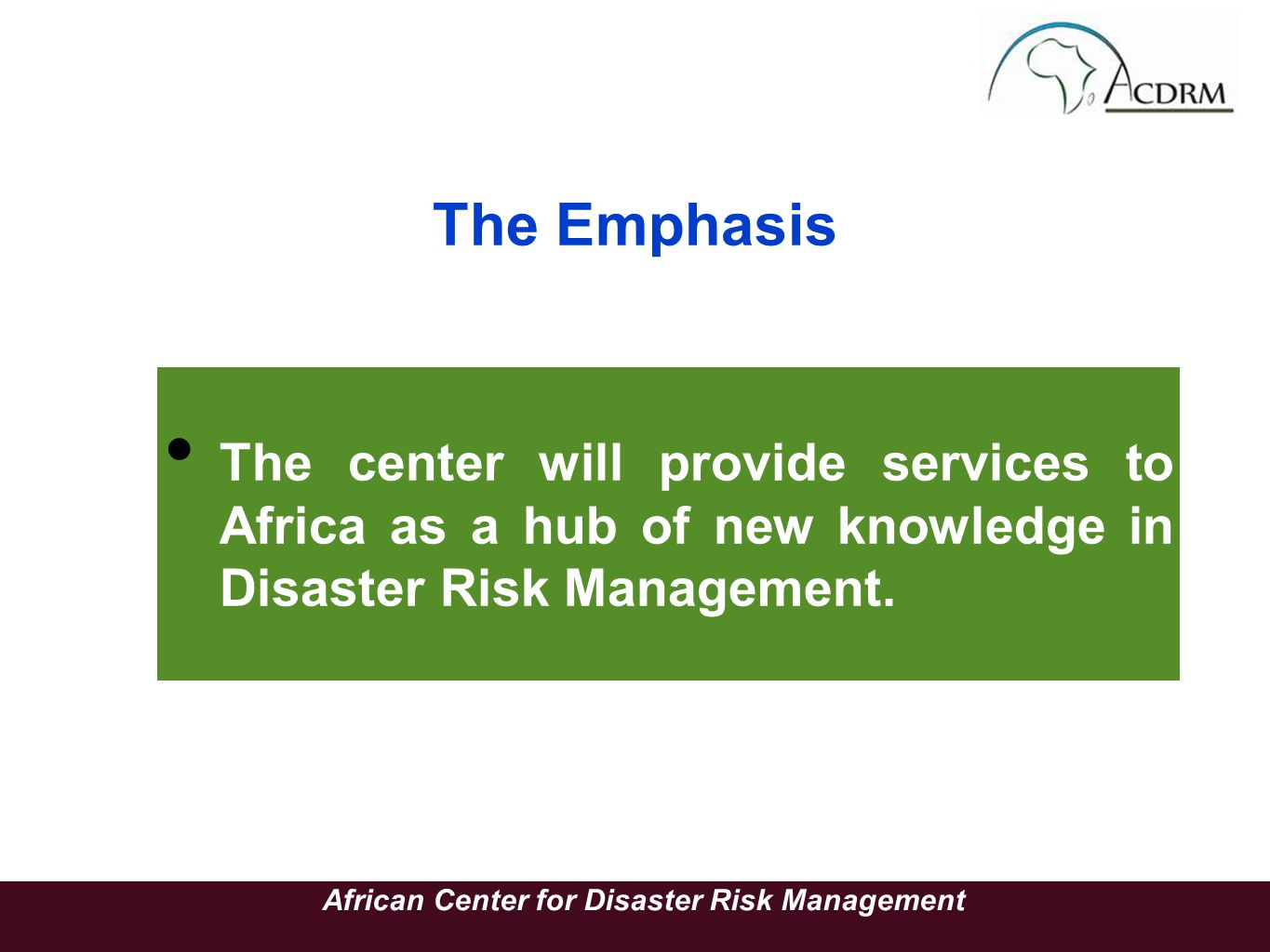 The Emphasis The center will provide services to Africa as a hub of new knowledge in Disaster Risk Management. African Center for Disaster Risk Manage