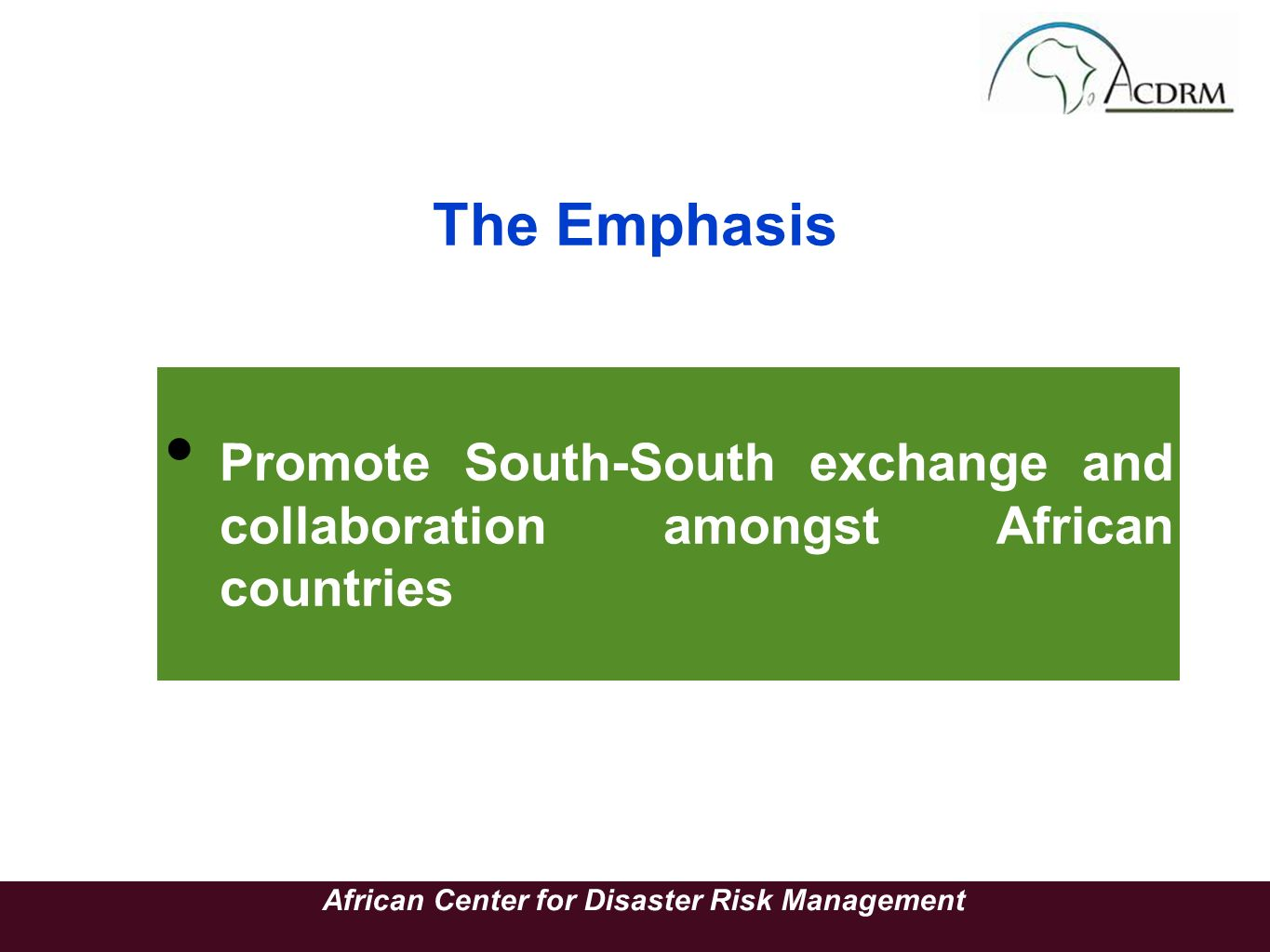 The Emphasis Promote South-South exchange and collaboration amongst African countries African Center for Disaster Risk Management