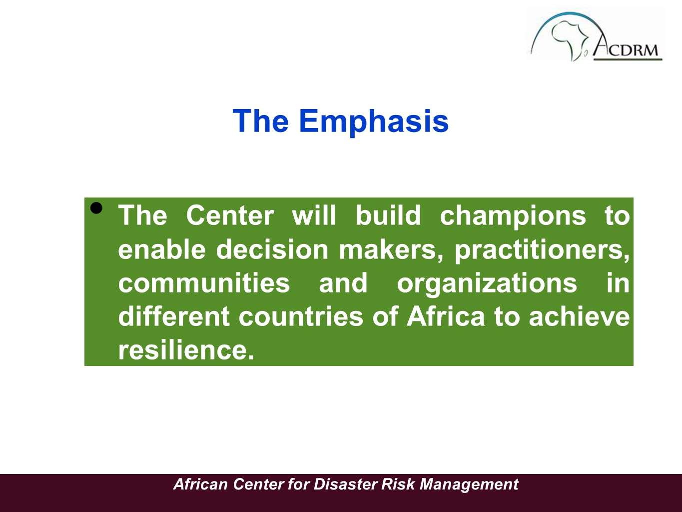 The Emphasis The Center will build champions to enable decision makers, practitioners, communities and organizations in different countries of Africa to achieve resilience.