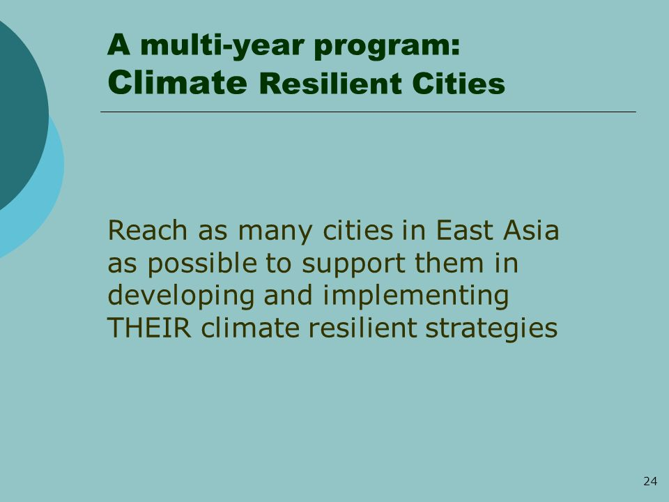 24 A multi-year program: Climate Resilient Cities Reach as many cities in East Asia as possible to support them in developing and implementing THEIR climate resilient strategies