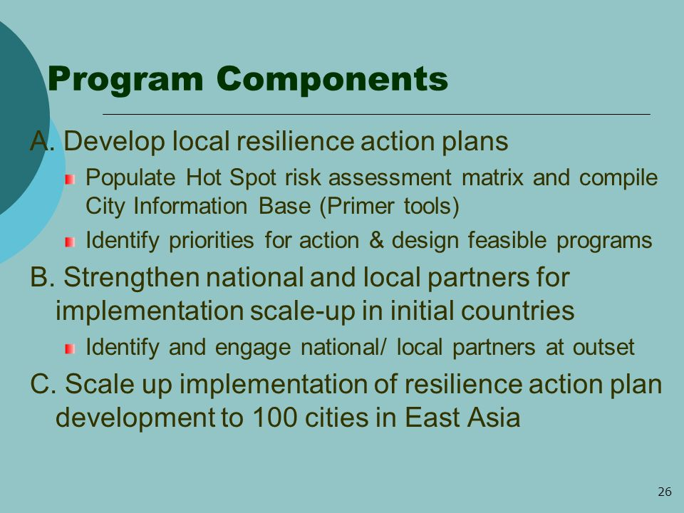 26 Program Components A. Develop local resilience action plans Populate Hot Spot risk assessment matrix and compile City Information Base (Primer tool