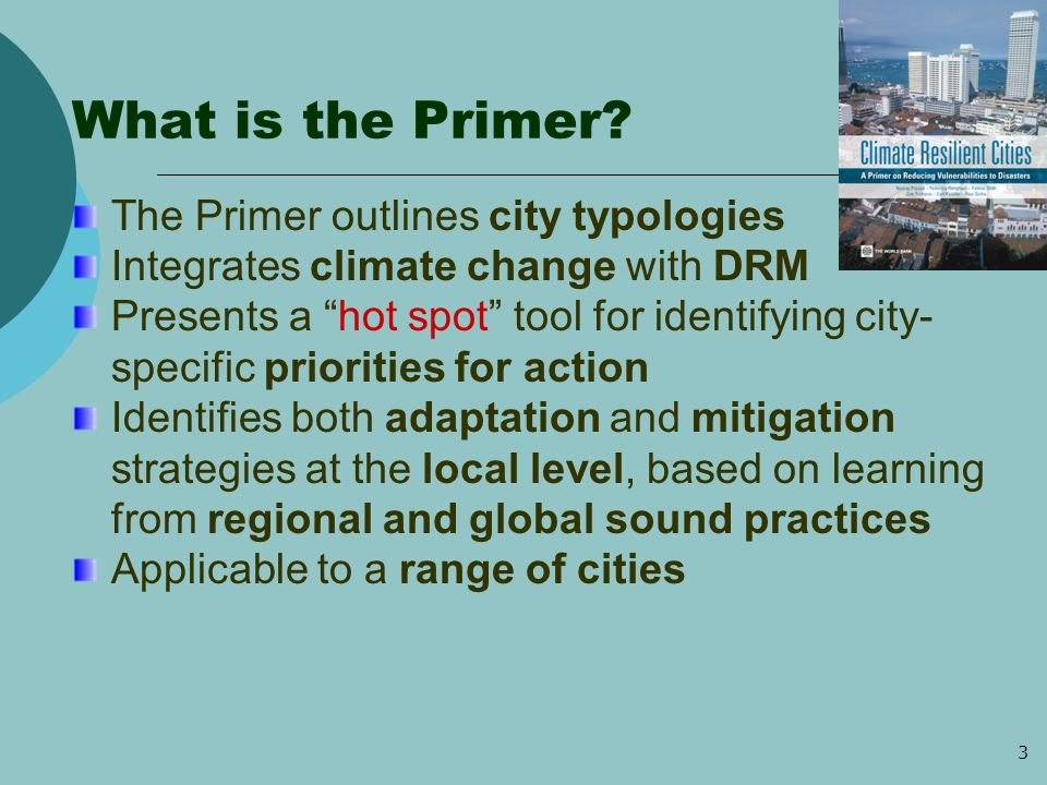 4 Objectives of the Primer To understand the issues and impact of climate change at the city level To engage in a participatory approach to establish vulnerabilities To learn about the why and the how through illustrative examples from other cities To build resilience to future disasters into planning and adopt no-regrets actions To understand the requirements for moving from theory to practice To engage in partnerships and learning