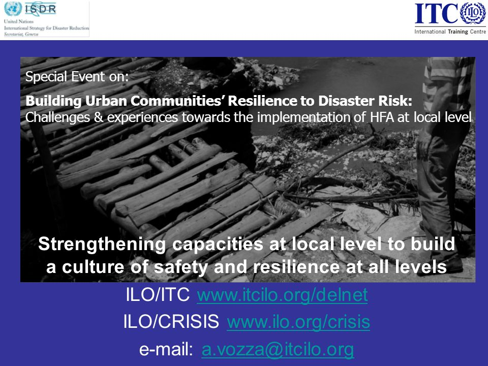 Strengthening capacities at local level to build a culture of safety and resilience at all levels ILO/ITC   ILO/CRISIS     Special Event on: Building Urban Communities Resilience to Disaster Risk: Challenges & experiences towards the implementation of HFA at local level