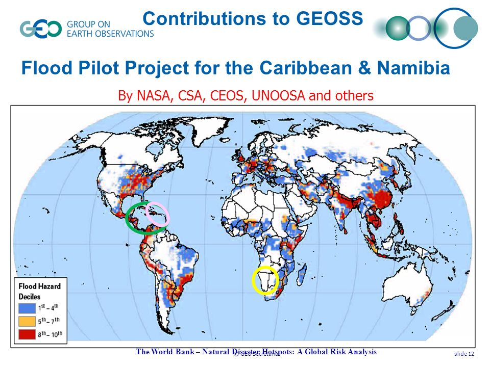 © GEO Secretariatslide 12 Flood Pilot Project for the Caribbean & Namibia The World Bank – Natural Disaster Hotspots: A Global Risk Analysis Contributions to GEOSS By NASA, CSA, CEOS, UNOOSA and others
