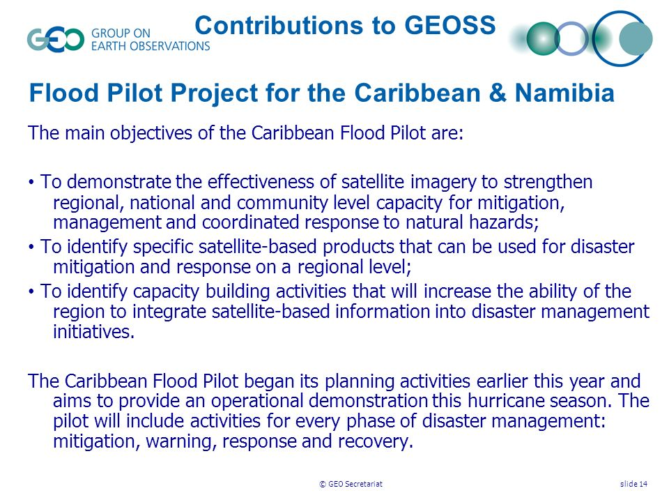 © GEO Secretariatslide 14 The main objectives of the Caribbean Flood Pilot are: To demonstrate the effectiveness of satellite imagery to strengthen regional, national and community level capacity for mitigation, management and coordinated response to natural hazards; To identify specific satellite-based products that can be used for disaster mitigation and response on a regional level; To identify capacity building activities that will increase the ability of the region to integrate satellite-based information into disaster management initiatives.