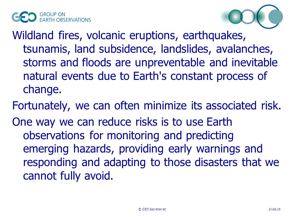 © GEO Secretariatslide 16 Wildland fires, volcanic eruptions, earthquakes, tsunamis, land subsidence, landslides, avalanches, storms and floods are unpreventable and inevitable natural events due to Earth s constant process of change.
