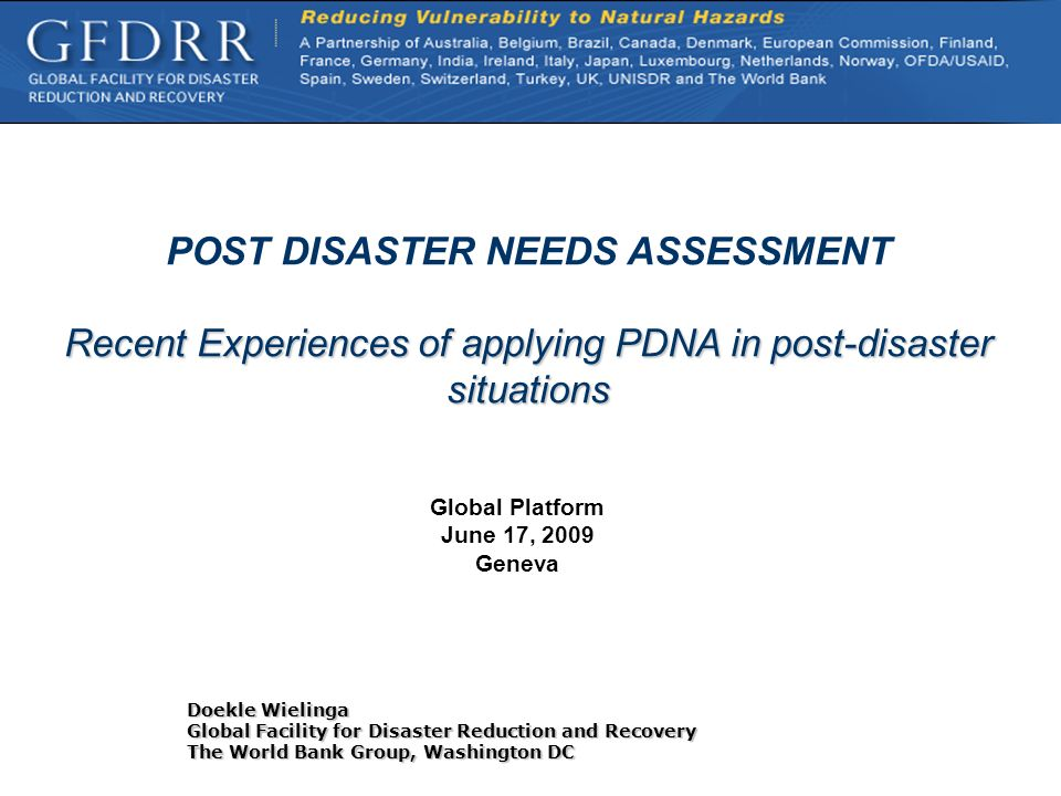 POST DISASTER NEEDS ASSESSMENT Recent Experiences of applying PDNA in post-disaster situations Doekle Wielinga Global Facility for Disaster Reduction