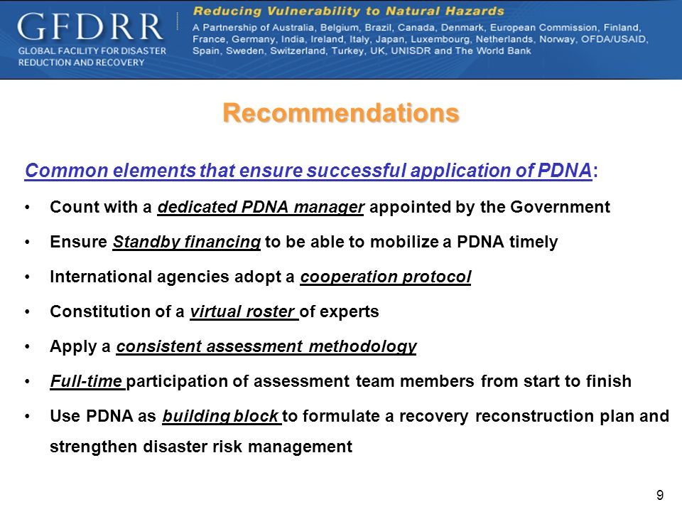 9 Recommendations Common elements that ensure successful application of PDNA: Count with a dedicated PDNA manager appointed by the Government Ensure S