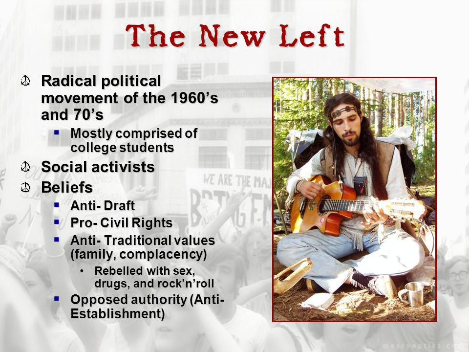 The New Left Radical political movement of the 1960s and 70s Mostly comprised of college students Mostly comprised of college students Social activists Beliefs Anti- Draft Anti- Draft Pro- Civil Rights Pro- Civil Rights Anti- Traditional values (family, complacency) Anti- Traditional values (family, complacency) Rebelled with sex, drugs, and rocknrollRebelled with sex, drugs, and rocknroll Opposed authority (Anti- Establishment) Opposed authority (Anti- Establishment)