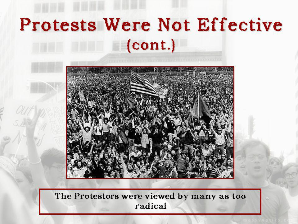 Protests Were Not Effective (cont.) The Protestors were viewed by many as too radical