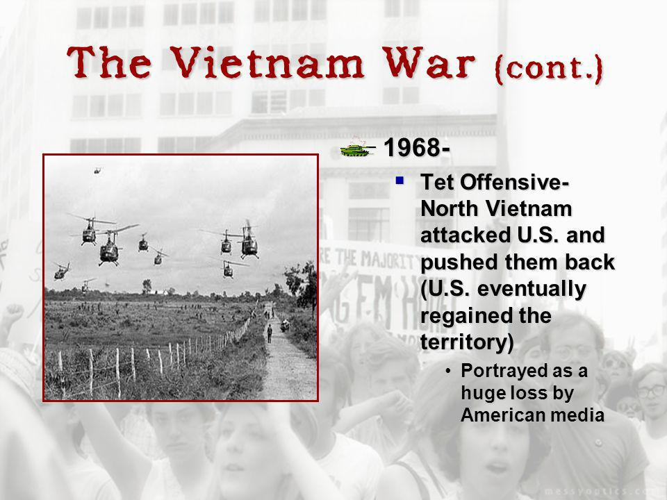 The Vietnam War (cont.) 1968- Tet Offensive- North Vietnam attacked U.S. and pushed them back (U.S. eventually regained the territory) Tet Offensive-