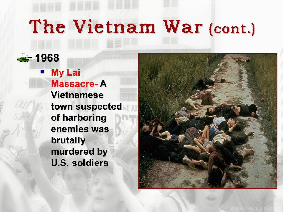 The Vietnam War (cont.) 1968 My Lai Massacre- A Vietnamese town suspected of harboring enemies was brutally murdered by U.S. soldiers My Lai Massacre-