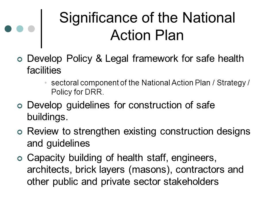 Significance of the National Action Plan Develop Policy & Legal framework for safe health facilities sectoral component of the National Action Plan / Strategy / Policy for DRR.