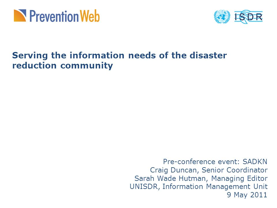 Serving the information needs of the disaster reduction community Pre-conference event: SADKN Craig Duncan, Senior Coordinator Sarah Wade Hutman, Managing Editor UNISDR, Information Management Unit 9 May 2011