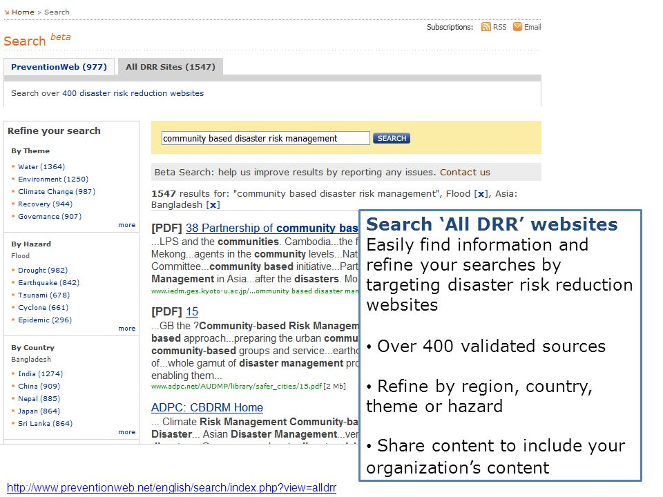 Search All DRR websites Easily find information and refine your searches by targeting disaster risk reduction websites Over 400 validated sources Refine by region, country, theme or hazard Share content to include your organizations content http://www.preventionweb.net/english/search/index.php view=alldrr