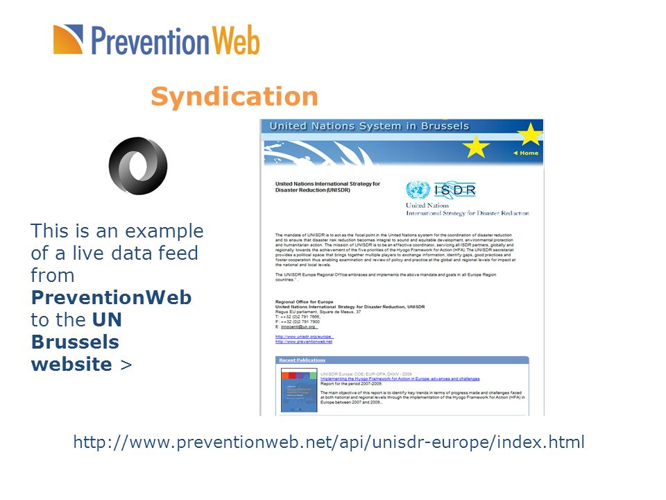 Syndication This is an example of a live data feed from PreventionWeb to the UN Brussels website > http://www.preventionweb.net/api/unisdr-europe/inde