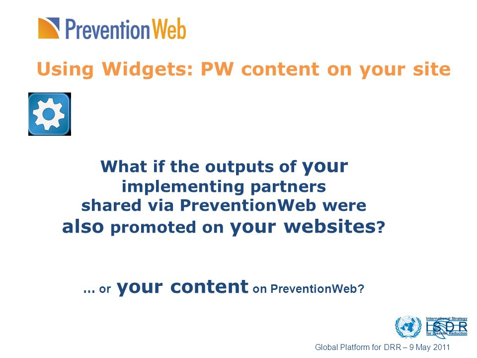 Using Widgets: PW content on your site What if the outputs of your implementing partners shared via PreventionWeb were also promoted on your websites