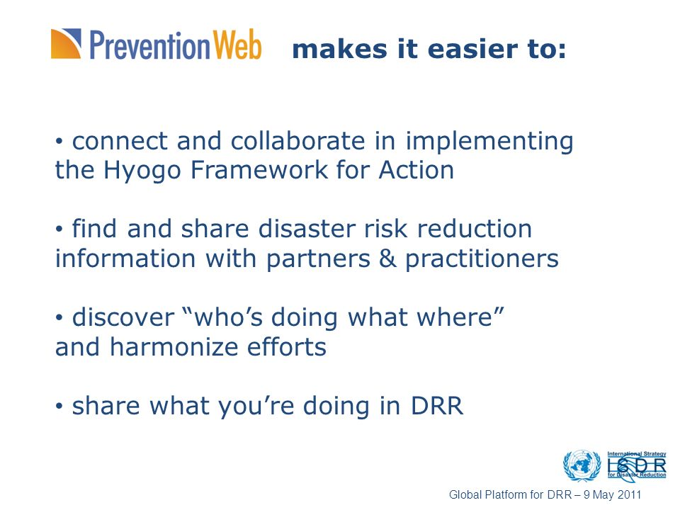 makes it easier to: connect and collaborate in implementing the Hyogo Framework for Action find and share disaster risk reduction information with par