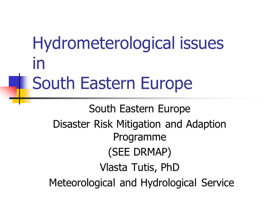 Hydrometerological issues in South Eastern Europe South Eastern Europe Disaster Risk Mitigation and Adaption Programme (SEE DRMAP) Vlasta Tutis, PhD Meteorological and Hydrological Service