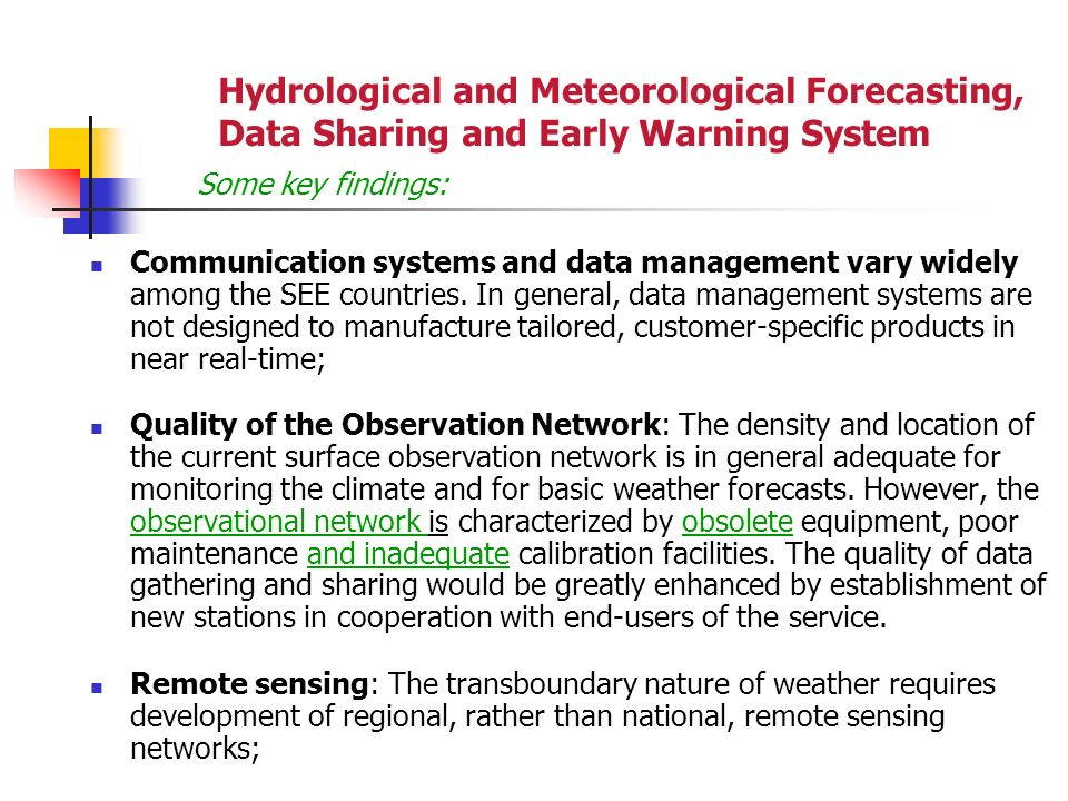 Hydrological and Meteorological Forecasting, Data Sharing and Early Warning System Some key findings: Communication systems and data management vary widely among the SEE countries.